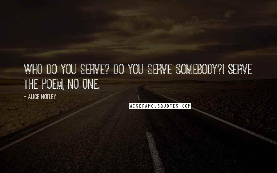 Alice Notley quotes: Who do you serve? Do you serve somebody?I serve the poem, no one.