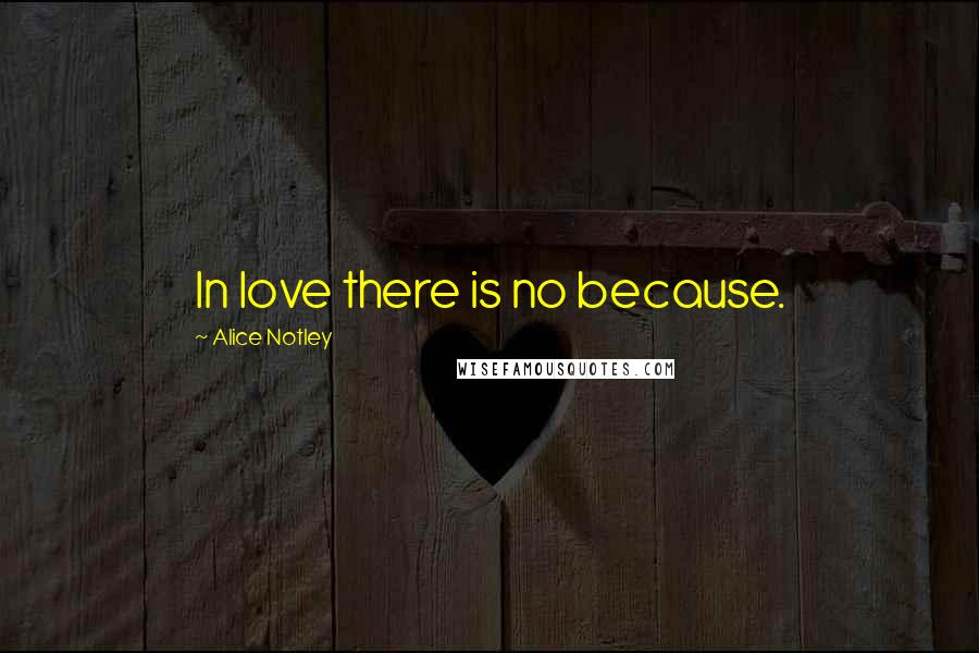 Alice Notley quotes: In love there is no because.