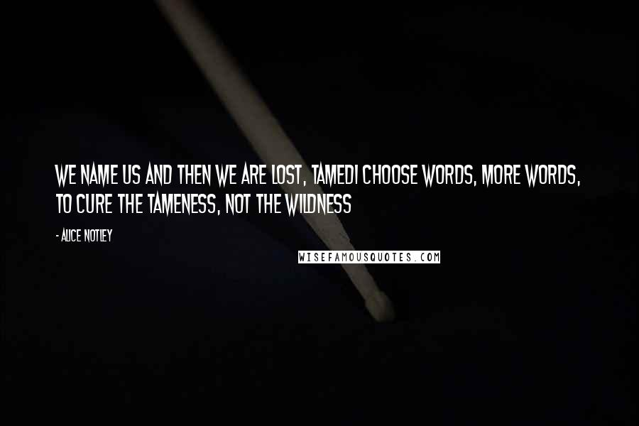 Alice Notley quotes: We name us and then we are lost, tamedI choose words, more words, to cure the tameness, not the wildness