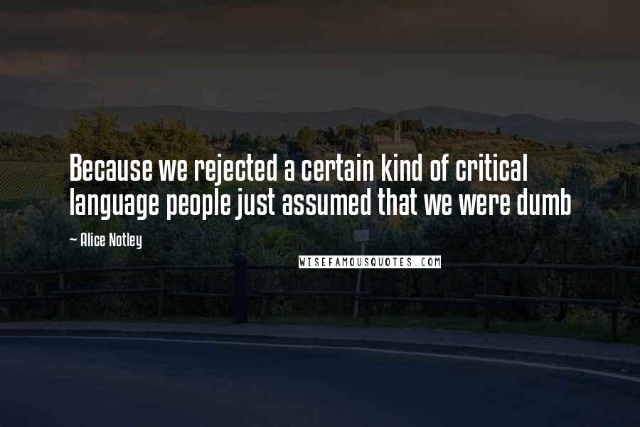 Alice Notley quotes: Because we rejected a certain kind of critical language people just assumed that we were dumb