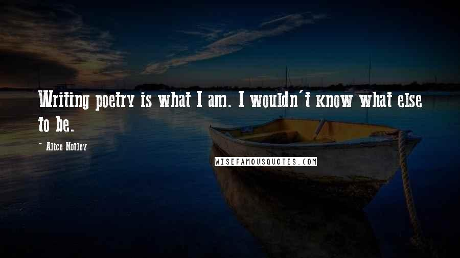 Alice Notley quotes: Writing poetry is what I am. I wouldn't know what else to be.