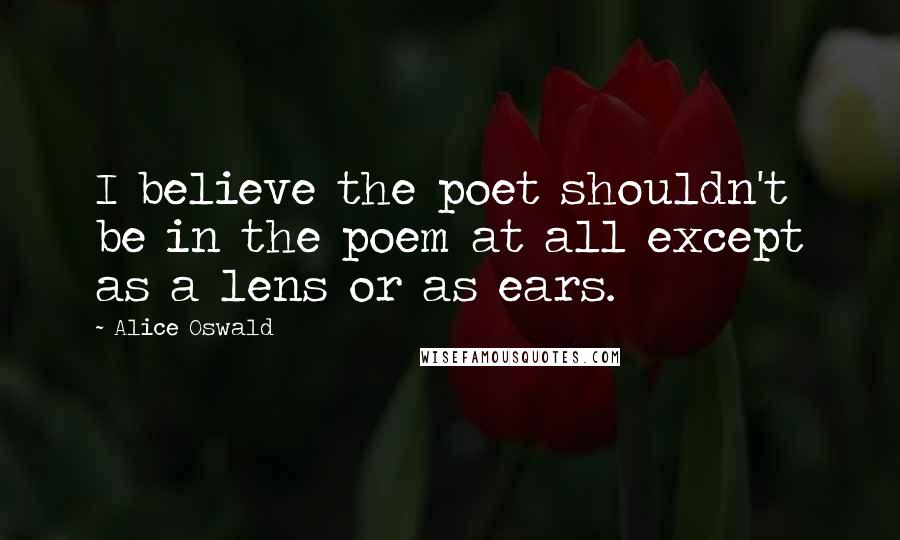 Alice Oswald quotes: I believe the poet shouldn't be in the poem at all except as a lens or as ears.