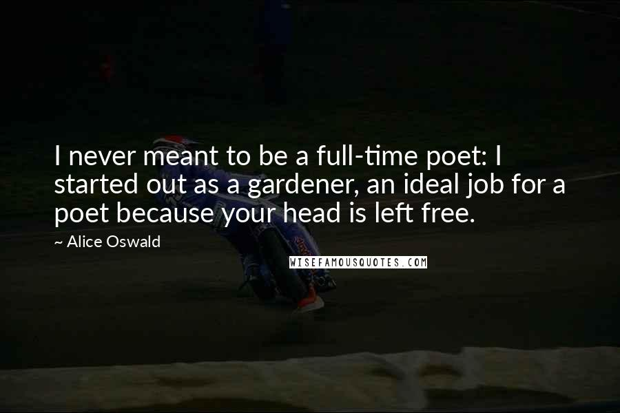 Alice Oswald quotes: I never meant to be a full-time poet: I started out as a gardener, an ideal job for a poet because your head is left free.