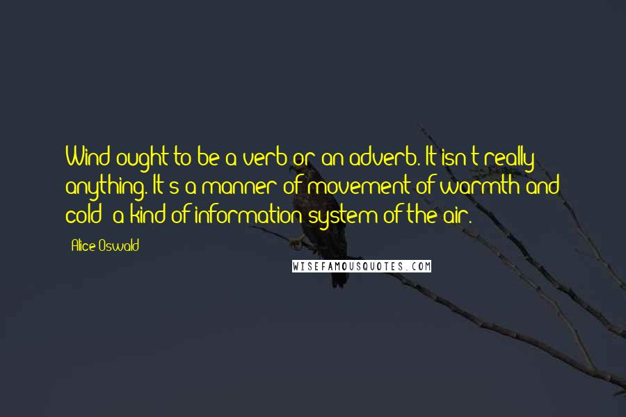 Alice Oswald quotes: Wind ought to be a verb or an adverb. It isn't really anything. It's a manner of movement of warmth and cold: a kind of information system of the air.