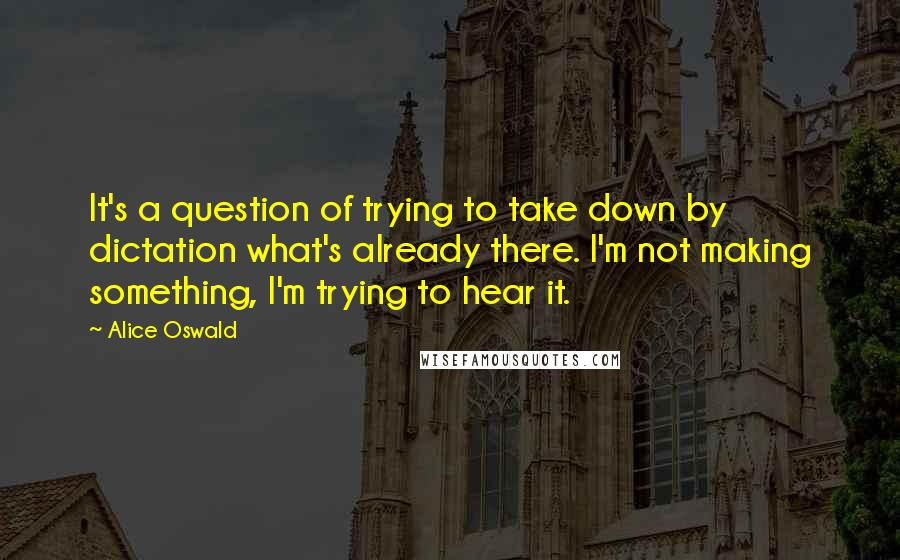 Alice Oswald quotes: It's a question of trying to take down by dictation what's already there. I'm not making something, I'm trying to hear it.
