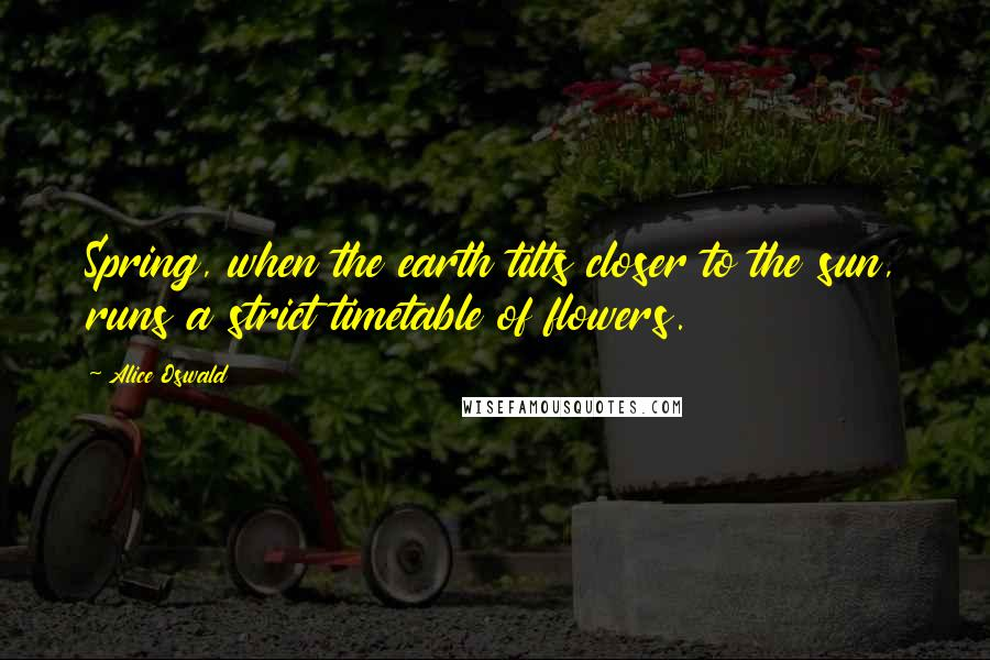 Alice Oswald quotes: Spring, when the earth tilts closer to the sun, runs a strict timetable of flowers.