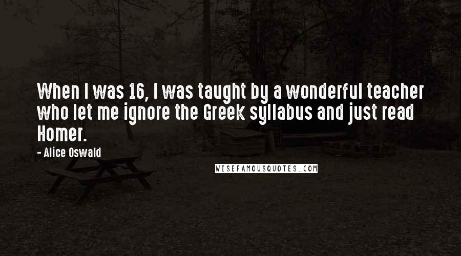 Alice Oswald quotes: When I was 16, I was taught by a wonderful teacher who let me ignore the Greek syllabus and just read Homer.