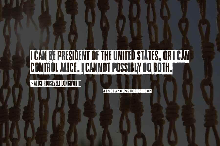 Alice Roosevelt Longworth quotes: I can be President of the United States, or I can control Alice. I cannot possibly do both.