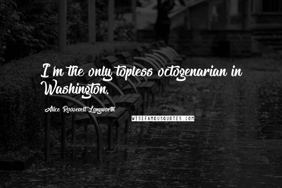 Alice Roosevelt Longworth quotes: I'm the only topless octogenarian in Washington.
