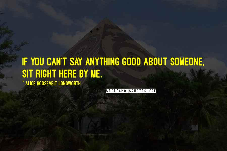 Alice Roosevelt Longworth quotes: If you can't say anything good about someone, sit right here by me.