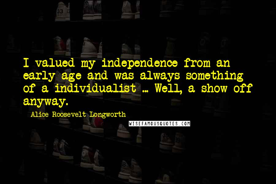Alice Roosevelt Longworth quotes: I valued my independence from an early age and was always something of a individualist ... Well, a show-off anyway.