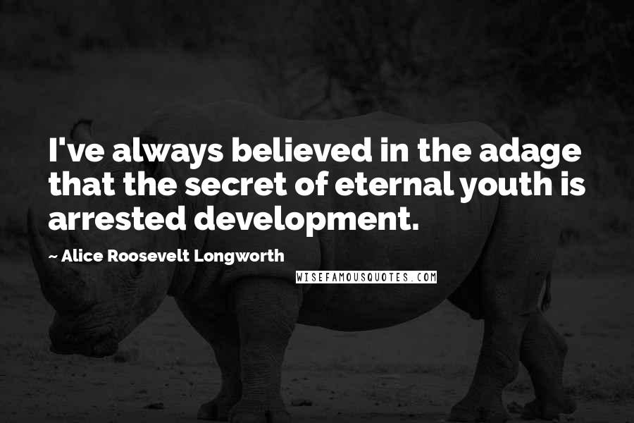 Alice Roosevelt Longworth quotes: I've always believed in the adage that the secret of eternal youth is arrested development.