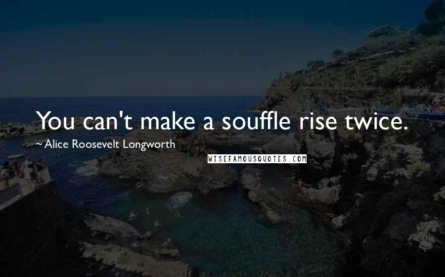 Alice Roosevelt Longworth quotes: You can't make a souffle rise twice.