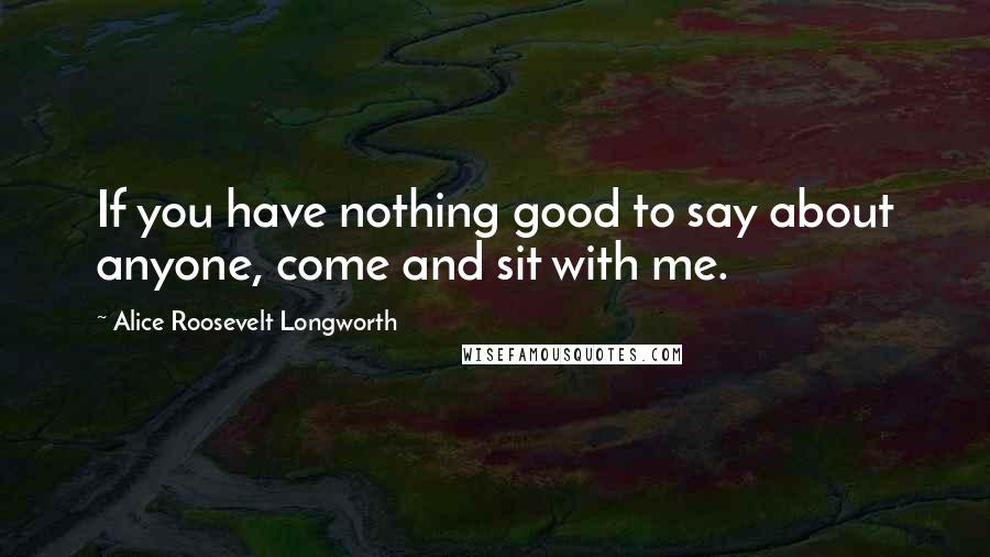 Alice Roosevelt Longworth quotes: If you have nothing good to say about anyone, come and sit with me.