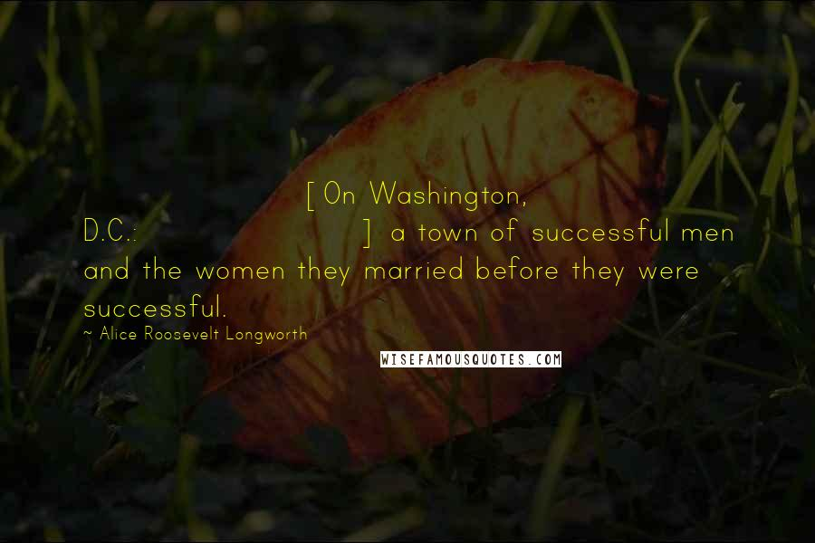 Alice Roosevelt Longworth quotes: [On Washington, D.C.:] a town of successful men and the women they married before they were successful.