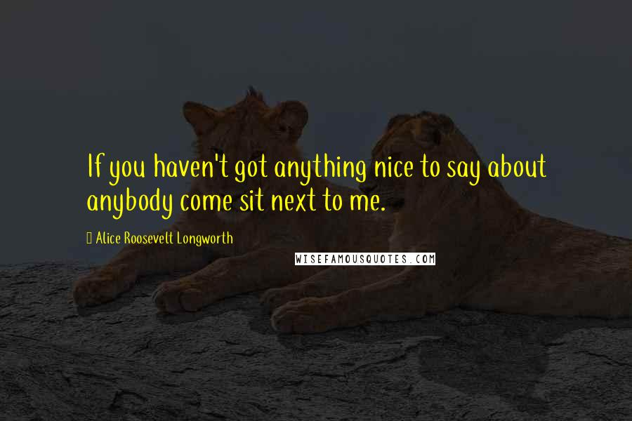 Alice Roosevelt Longworth quotes: If you haven't got anything nice to say about anybody come sit next to me.