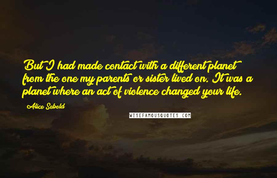 Alice Sebold quotes: But I had made contact with a different planet from the one my parents or sister lived on. It was a planet where an act of violence changed your life.