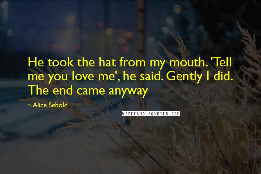 Alice Sebold quotes: He took the hat from my mouth. 'Tell me you love me', he said. Gently I did. The end came anyway