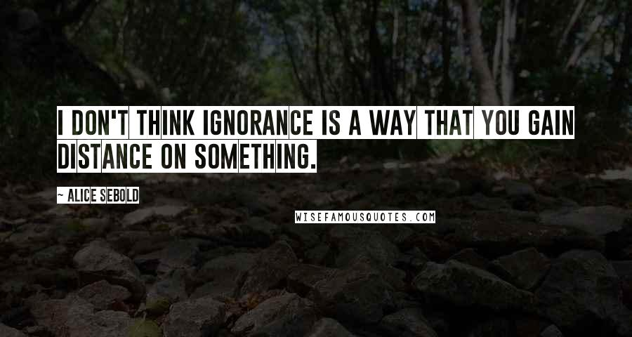 Alice Sebold quotes: I don't think ignorance is a way that you gain distance on something.