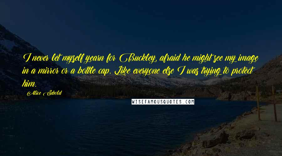 Alice Sebold quotes: I never let myself yearn for Buckley, afraid he might see my image in a mirror or a bottle cap. Like everyone else I was trying to protect him.