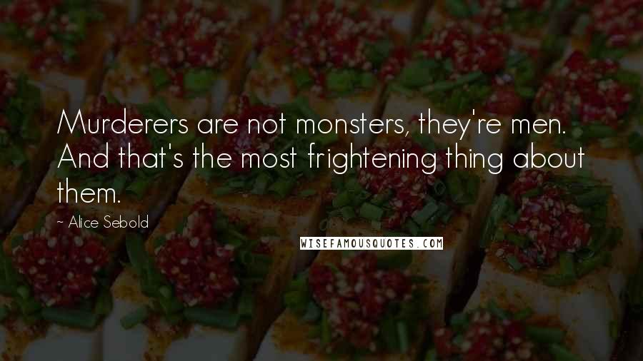 Alice Sebold quotes: Murderers are not monsters, they're men. And that's the most frightening thing about them.