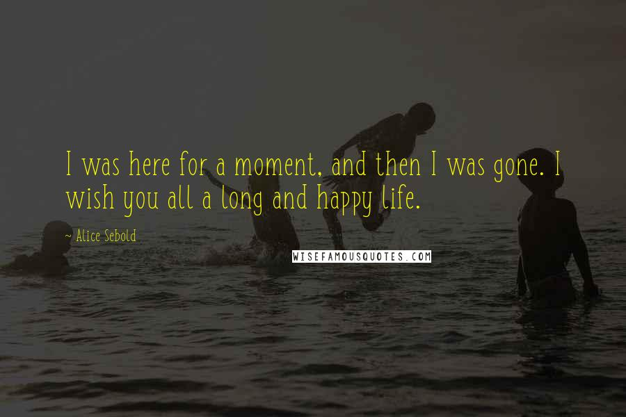 Alice Sebold quotes: I was here for a moment, and then I was gone. I wish you all a long and happy life.