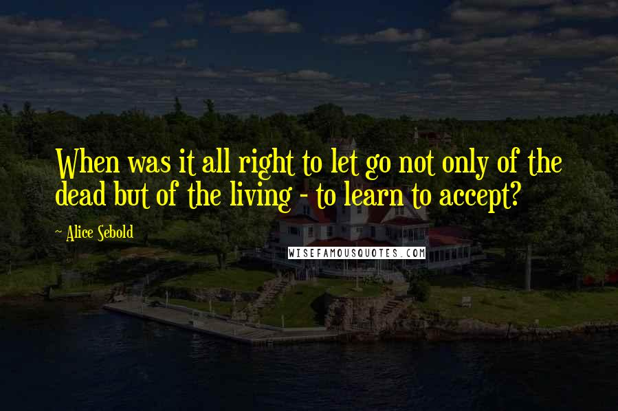 Alice Sebold quotes: When was it all right to let go not only of the dead but of the living - to learn to accept?