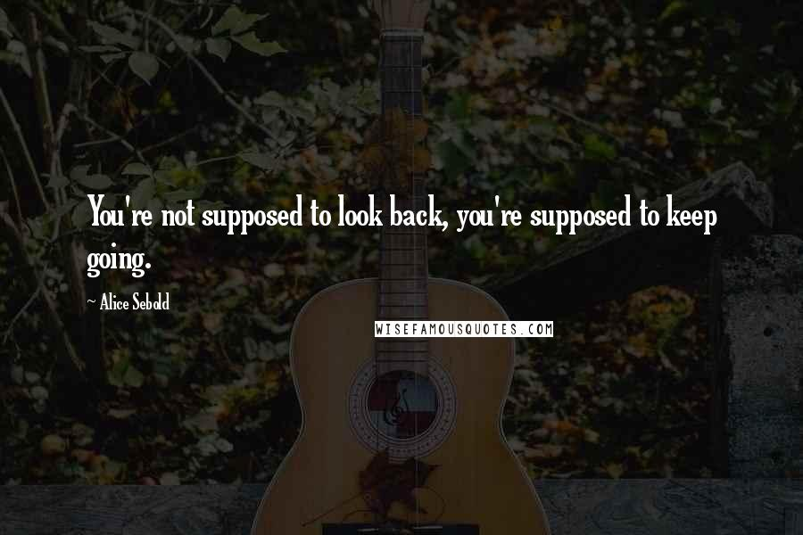Alice Sebold quotes: You're not supposed to look back, you're supposed to keep going.