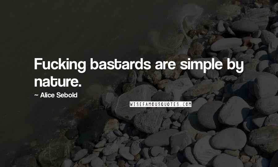 Alice Sebold quotes: Fucking bastards are simple by nature.