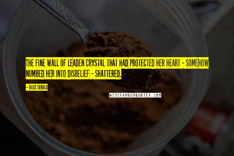 Alice Sebold quotes: The fine wall of leaden crystal that had protected her heart - somehow numbed her into disbelief - shattered.