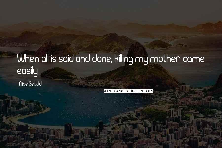Alice Sebold quotes: When all is said and done, killing my mother came easily