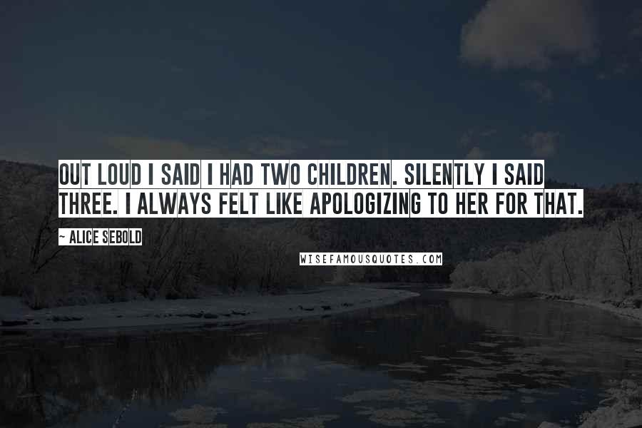 Alice Sebold quotes: Out loud I said I had two children. Silently I said three. I always felt like apologizing to her for that.