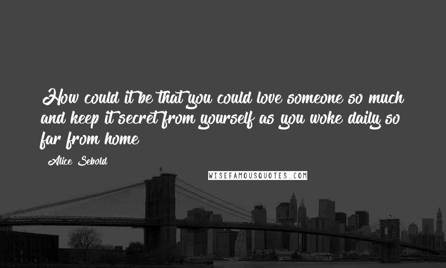 Alice Sebold quotes: How could it be that you could love someone so much and keep it secret from yourself as you woke daily so far from home?