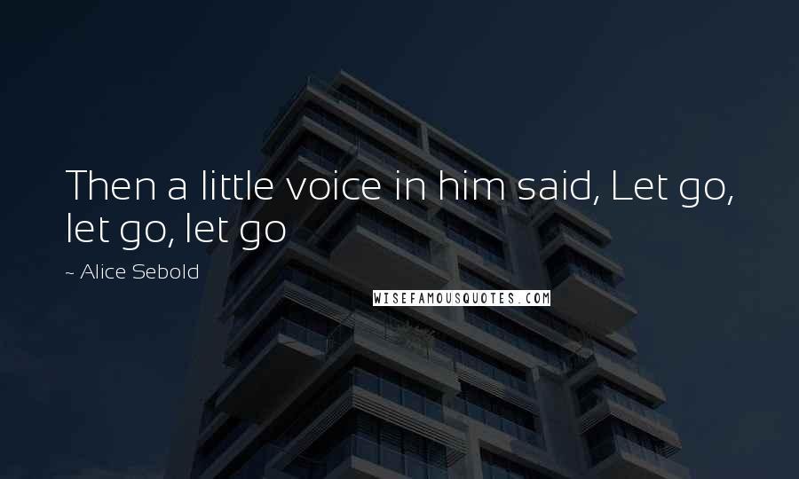 Alice Sebold quotes: Then a little voice in him said, Let go, let go, let go