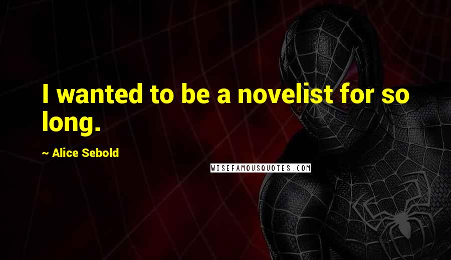 Alice Sebold quotes: I wanted to be a novelist for so long.
