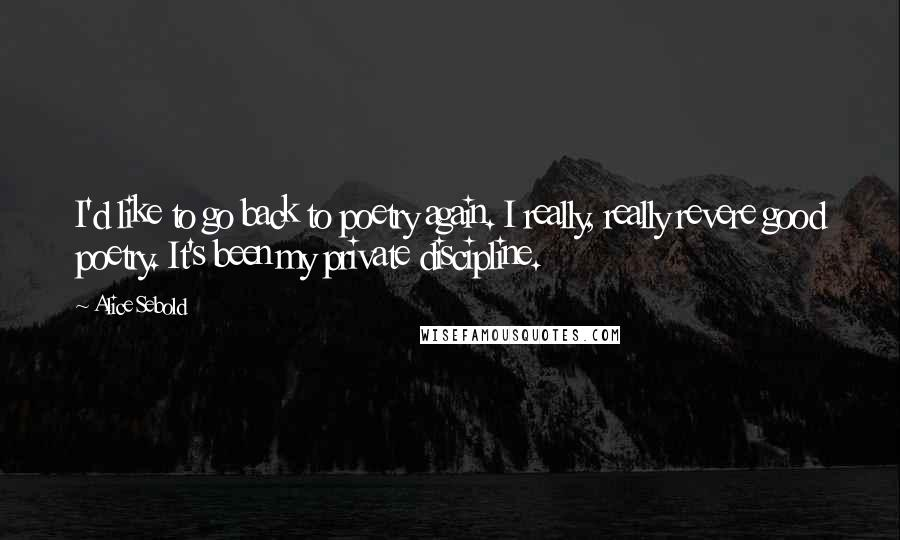 Alice Sebold quotes: I'd like to go back to poetry again. I really, really revere good poetry. It's been my private discipline.