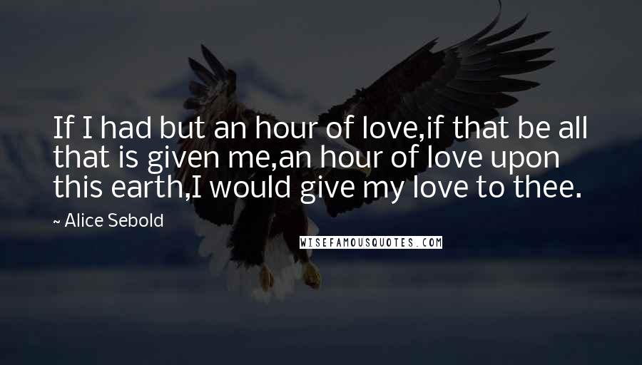 Alice Sebold quotes: If I had but an hour of love,if that be all that is given me,an hour of love upon this earth,I would give my love to thee.