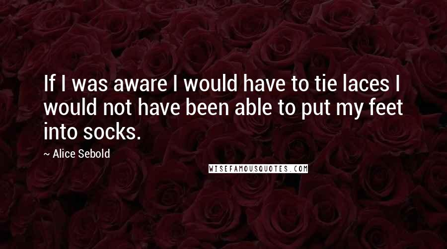 Alice Sebold quotes: If I was aware I would have to tie laces I would not have been able to put my feet into socks.