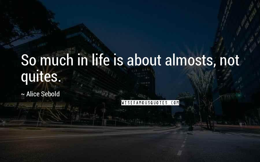 Alice Sebold quotes: So much in life is about almosts, not quites.