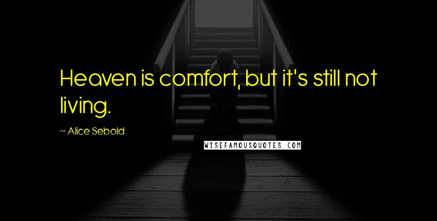Alice Sebold quotes: Heaven is comfort, but it's still not living.