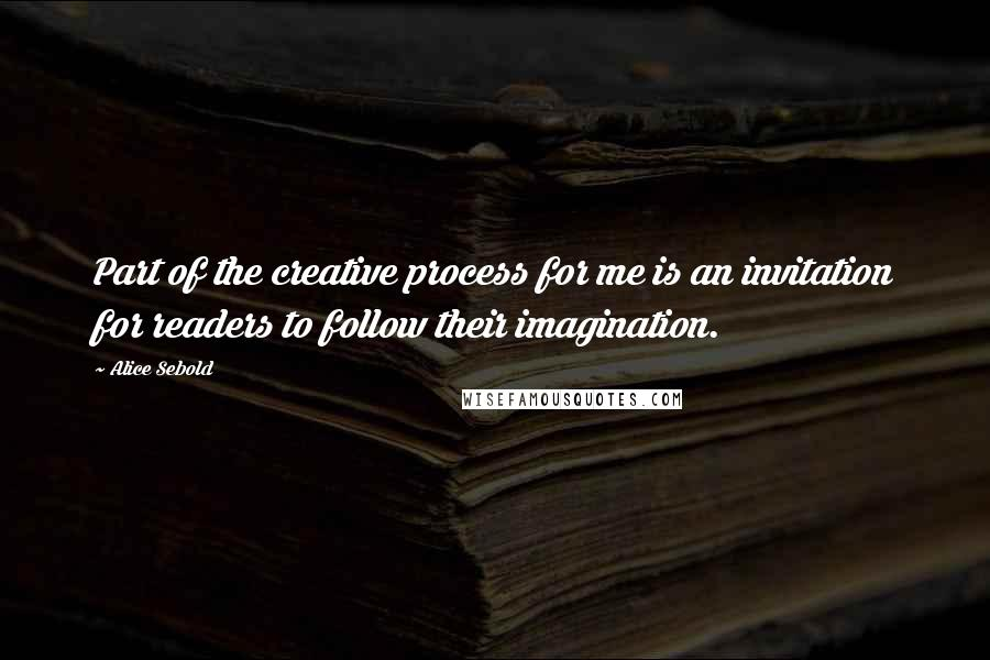 Alice Sebold quotes: Part of the creative process for me is an invitation for readers to follow their imagination.