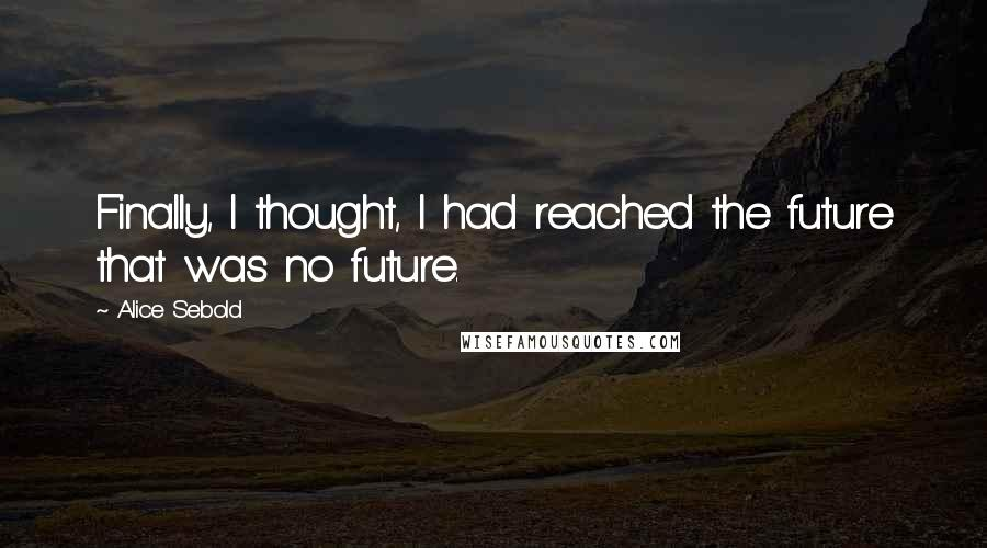 Alice Sebold quotes: Finally, I thought, I had reached the future that was no future.