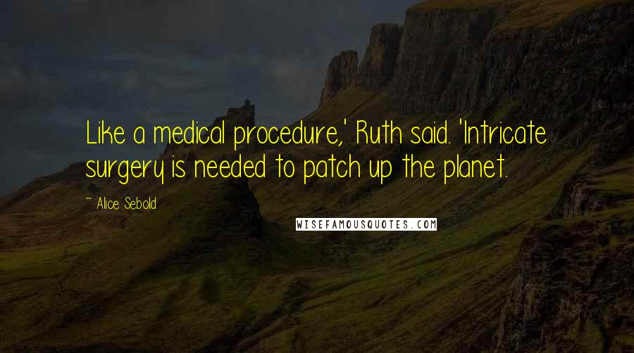 Alice Sebold quotes: Like a medical procedure,' Ruth said. 'Intricate surgery is needed to patch up the planet.