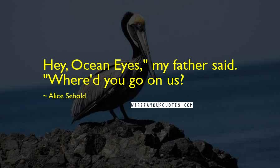 """Alice Sebold quotes: Hey, Ocean Eyes,"""" my father said. """"Where'd you go on us?"""