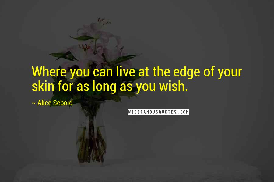 Alice Sebold quotes: Where you can live at the edge of your skin for as long as you wish.