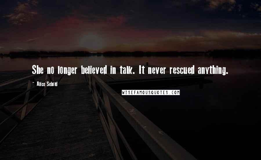 Alice Sebold quotes: She no longer believed in talk. It never rescued anything.