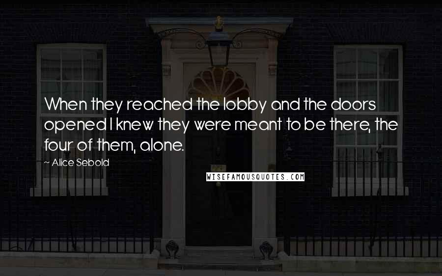 Alice Sebold quotes: When they reached the lobby and the doors opened I knew they were meant to be there, the four of them, alone.