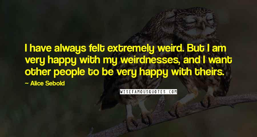 Alice Sebold quotes: I have always felt extremely weird. But I am very happy with my weirdnesses, and I want other people to be very happy with theirs.