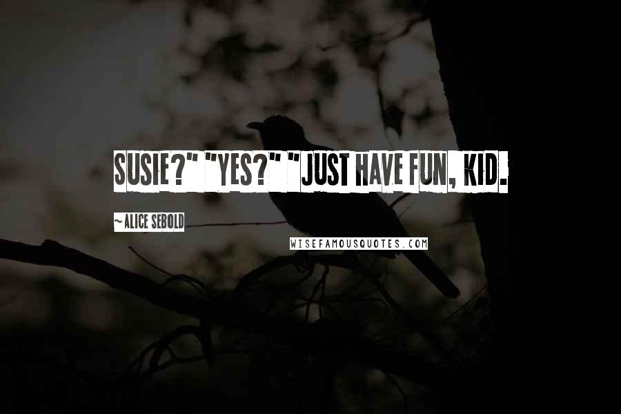 """Alice Sebold quotes: Susie?"""" """"Yes?"""" """"Just have fun, kid."""