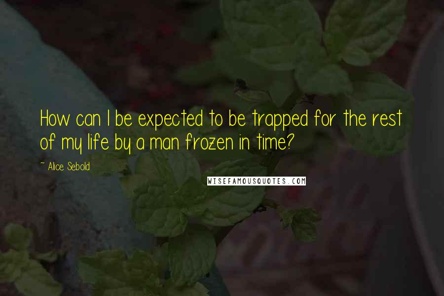 Alice Sebold quotes: How can I be expected to be trapped for the rest of my life by a man frozen in time?
